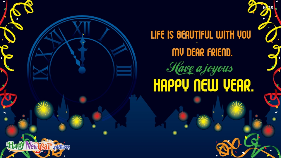 Life is Beautiful With You My Dear Friend. Have A Joyous Happy New Year.