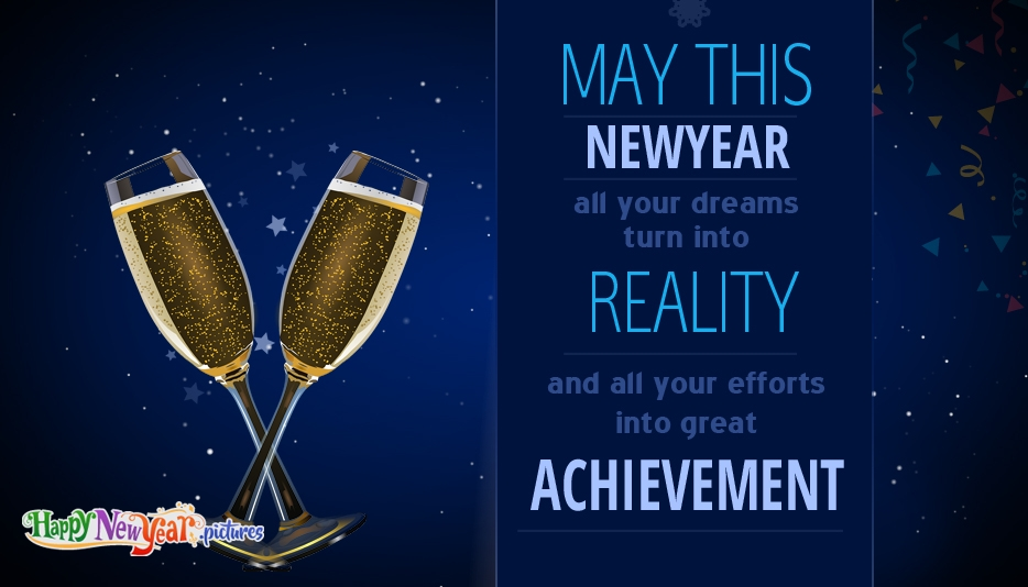 May this New Year All Your Dreams Turn into Reality and All Your Efforts into Great Achievements