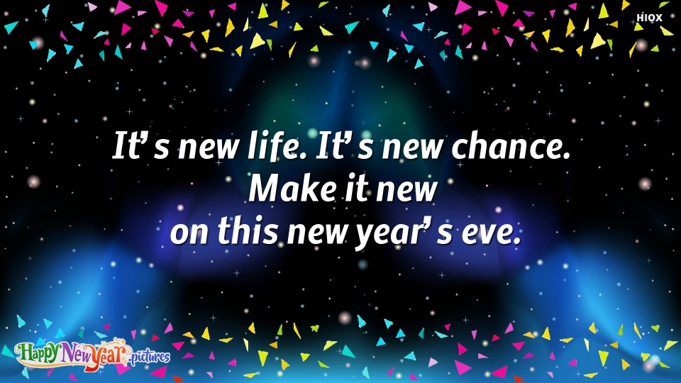 It's New Life. It's New Chance. Make It New On This New Year's Eve.